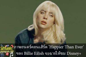 ภาพยนตร์คอนเสิร์ต 'Happier Than Ever' ของ Billie Eilish จะฉายให้ชม Disney+