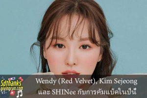 Wendy (Red Velvet), Kim Sejeong และ SHINee กับการคัมแบ็คในปีนี้